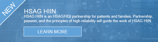 HSAG HIIN is an HSAG/HQI partnership for patients and families. Partnership, passion, and the principles of high reliability will guide the work of HSAG HIIN.